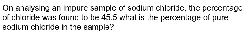 On analysing an impure sample of sodium chloride, the percentage of chloride was found to be 45.5 what is the percentage of pure sodium chloride in the sample?