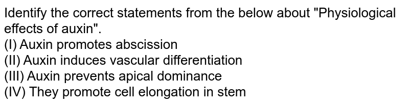 """Identify the correct statements from the below about """"Physiological effects of auxin"""". <br> (I) Auxin promotes abscission <br> (II) Auxin  induces vascular differentiation <br> (III) Auxin prevents apical dominance <br> (IV) They promote cell elongation in stem"""