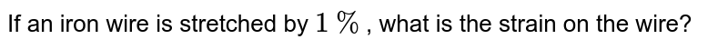 If an iron wire is stretched by `1%`, what is the strain on the wire?
