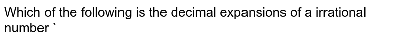 Which of the following is the decimal expansions of a irrational number `