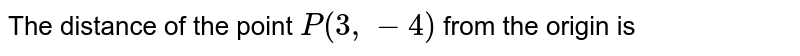 The distance of the point `P(3, -4)` from the origin is