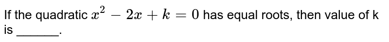 If the quadratic `x^(2) - 2x +k =0` has equal roots, then value of k is ______.