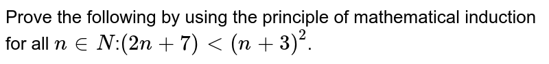 Using the principle of mathematical induction , prove that for all `n in N, (2n + 7) lt (n +3)^(2)`.