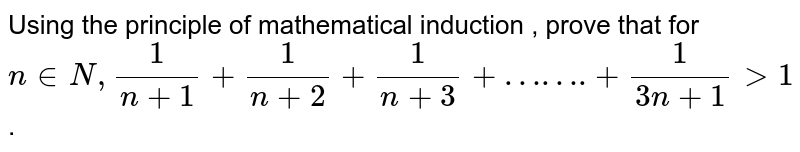 """Using the principle of mathematical induction , prove that for `n in N , (1)/(n+1) + (1)/(n+2) + (1)/(n+3) + """"……."""" + (1)/(3n+1) gt 1`."""