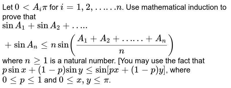"""Let `0 lt A_(i) pi` for `i = 1,2,""""……""""n`. Use mathematical induction to prove that `sin A_(1) + sin A_(2)+ """"….."""" + sin A_(n) le n sin ((A_(1) + A_(2) + """"……"""" + A_(n))/(n))`  where `n ge 1` is a natural number. [You may use the fact that `  p sin x + (1-p) sin y le sin [px+(1-p)y]`, where `0 le p le 1` and `0 le x , y le pi`."""