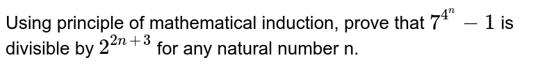 Using principle of mathematical induction, prove that `7^(4^(n)) -1` is divisible by `2^(2n+3)` for any natural  number n.