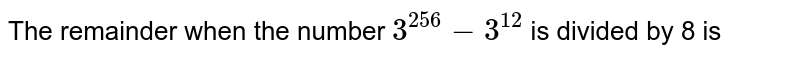 The remainder when the number `3^(256) - 3^(12)` is divided by 8 is