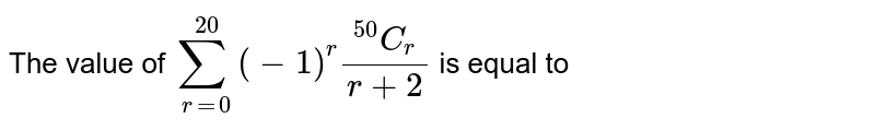 The value of `underset(r=0)overset(20)sum(-1)^(r )(.^(50)C_(r))/(r+2)` is equal to