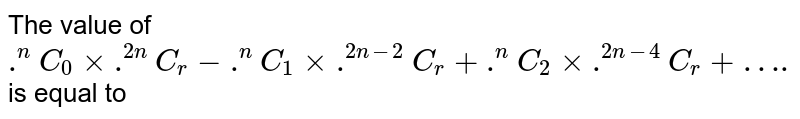 """The value of `.^(n)C_(0) xx .^(2n)C_(r) - .^(n)C_(1)xx.^(2n-2)C_(r)+.^(n)C_(2)xx.^(2n-4)C_(r)+""""….""""` is equal to"""