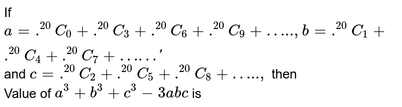 """If `a= .^(20)C_(0) + .^(20)C_(3) + .^(20)C_(6) + .^(20)C_(9) + """"….."""", b = .^(20)C_(1) + .^(20)C_(4) + .^(20)C_(7) + """"……""""'` and `c = .^(20)C_(2) + .^(20)C_(5) + .^(20)C_(8) + """"….."""",` then<br> Value of `a^(3) + b^(3) + c^(3) - 3abc` is"""