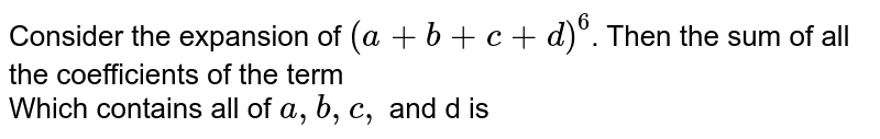 Consider the expansion of `(a+b+c+d)^(6)`. Then the  sum of all the coefficients of the term <br> Which contains all of `a,b,c,` and d is