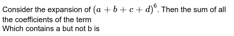 Consider the expansion of `(a+b+c+d)^(6)`. Then the  sum of all the coefficients of the term <br>  Which contains a but not b is