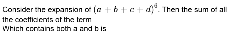 Consider the expansion of `(a+b+c+d)^(6)`. Then the  sum of all the coefficients of the term <br> Which contains both a and b is