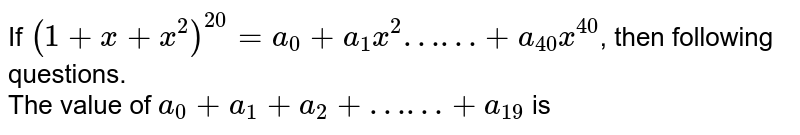 """If `(1+x+x^(2))^(20) = a_(0) + a_(1)x^(2) """"……"""" + a_(40)x^(40)`, then following questions.  <br>  The value of `a_(0)  + a_(1) + a_(2) + """"……"""" + a_(19)` is"""