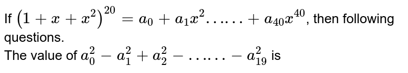 """If `(1+x+x^(2))^(20) = a_(0) + a_(1)x^(2) """"……"""" + a_(40)x^(40)`, then following questions.  <br> The value  of `a_(0)^(2) - a_(1)^(2) + a_(2)^(2)- """"……"""" - a_(19)^(2)` is"""