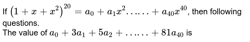 """If `(1+x+x^(2))^(20) = a_(0) + a_(1)x^(2) """"……"""" + a_(40)x^(40)`, then following questions.  <br> The value of `a_(0) + 3a_(1) + 5a_(2) + """"……"""" + 81a_(40)` is"""