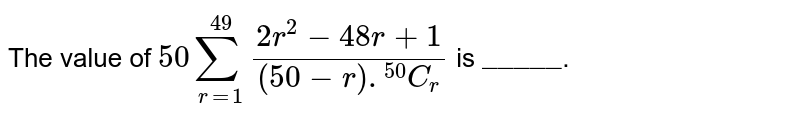 """The value of `50underset(r=1)overset(49)sum(2r^(2) - 48r +1)/((50-r)..^(50)C_(r))` is `""""_____""""`."""