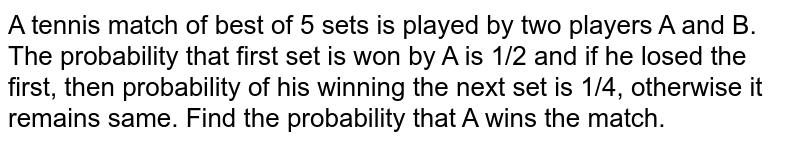 A tennis match of best of 5 sets is played by two players A and B. The probability that first set is won by A is 1/2 and if he losed the first, then probability of his winning the next set is 1/4, otherwise it remains same. Find the probability that A wins the match.
