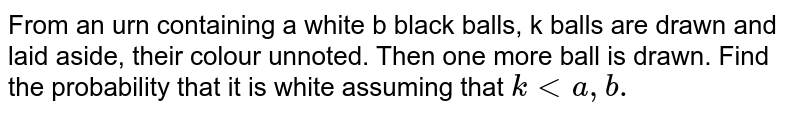 From an urn containing a white b black balls, k balls are drawn and laid aside, their colour unnoted. Then one more ball is drawn. Find the probability that it is white assuming that `klta,b.`