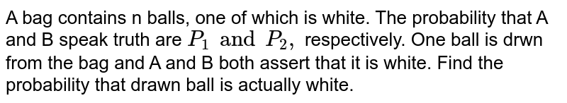 A bag contains n balls, one of which is white. The probability that A and B speak truth are `P_(1) and P_(2),` respectively. One ball is drwn from the bag and A and B both assert that it is white. Find the probability that drawn ball is actually white.