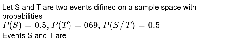 Let S and T are two events difined on a sample space with probabilities <br> `P(S)=0.5,P(T)=069,P(S//T)=0.5` <br> Events S and T are