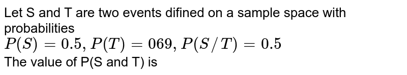 Let S and T are two events difined on a sample space with probabilities <br> `P(S)=0.5,P(T)=069,P(S//T)=0.5` <br> The value of P(S and T) is