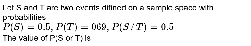 Let S and T are two events difined on a sample space with probabilities <br> `P(S)=0.5,P(T)=069,P(S//T)=0.5` <br> The value of P(S or T) is