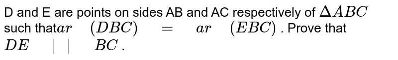 """D and E are   points on sides AB and AC respectively of   `DeltaA B C` such that`a r""""\ """"(D B C)""""\ """"=""""\ """"a r""""\ """"(E B C)` . Prove that `D E""""\ """"