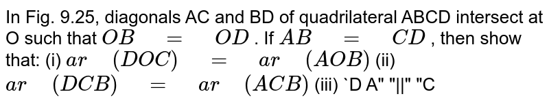 """In Fig. 9.25,   diagonals AC and BD of quadrilateral ABCD intersect at O such that `O B""""\ """"=""""\ """"O D` . If `A B""""\ """"=""""\ """"C D` , then show that: (i) `a r""""\ """"(D O C)""""\ """"=""""\ """"a r""""\ """"(A O B)`  (ii) `a r""""\ """"(D C B)""""\ """"=""""\ """"a r""""\ """"(A C B)`  (iii) `D A""""\ """"