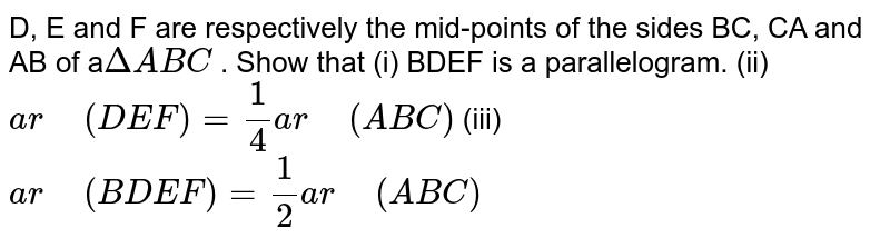 """D, E and F are   respectively the mid-points of the sides BC, CA and AB of a`DeltaA B C` . Show that (i)   BDEF is a parallelogram. (ii) `a r""""\ """"(D E F)=1/4a r""""\ """"(A B C)`  (iii) `a r""""\ """"(B D E F)=1/2a r""""\ """"(A B C)`"""