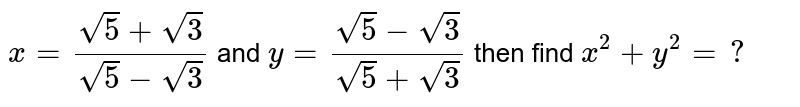 `x=(sqrt5+sqrt3)/(sqrt5-sqrt3)` and `y=(sqrt5-sqrt3)/(sqrt5+sqrt3)` then find `x^2+y^2=?`