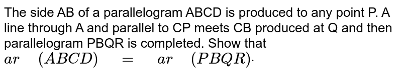 """The side AB of   a parallelogram ABCD is produced to any point P. A line through A and   parallel to CP meets CB produced at Q and then parallelogram PBQR is   completed. Show that `a r""""\ """"(A B C D)""""\ """"=""""\ """"a r""""\ """"(P B Q R)dot`"""