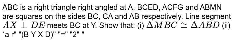 """ABC is a right triangle right angled at A. BCED, ACFG and ABMN are squares on the   sides BC, CA and AB respectively. Line segment `A X_