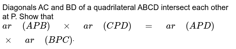"""Diagonals AC   and BD of a quadrilateral ABCD intersect each other at P. Show that `a r""""\ """"(A P B)""""\ """"xx""""\ """"a r""""\ """"(C P D)""""\ """"=""""\ """"a r""""\ """"(A P D)""""\ """"xx""""\ """"a r""""\ """"(B P C)dot`"""