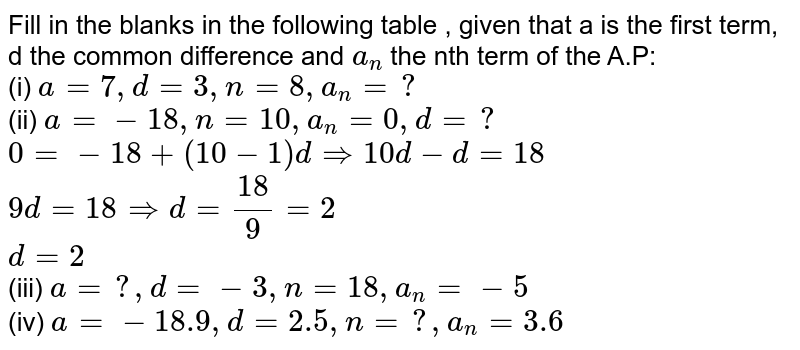 Fill in the blanks in the following table , given that a is the first term, d the common difference and `a_(n)` the nth term of the A.P:  <br> (i) `a=7, d=3, n=8, a_(n)=?`   <br> (ii) `a= - 18, n=10, a_(n)=0, d=?` <br>  `0= -18+(10-1) d rArr 10d-d=18` <br> `9d=18 rArr d=(18)/(9)=2` <br> `d=2` <br> (iii) `a=? , d= -3, n=18, a_(n)= - 5`  <br> (iv) `a= -18.9, d=2.5, n=?, a_(n)=3.6`
