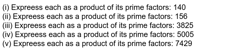 (i) Expreess each as  a product of its prime factors:   140  <br> (ii) Expreess each as  a product of its prime factors:   156 <br> (iii) Expreess each as  a product of its prime factors:   3825 <br> (iv) Expreess each as  a product of its prime factors:   5005 <br> (v) Expreess each as  a product of its prime factors:   7429