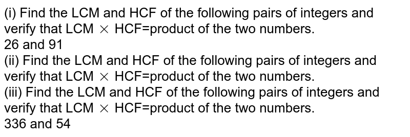 (i) Find the LCM and HCF of the following pairs of integers and verify that LCM`times`HCF=product of the two numbers.<br>26 and 91 <br> (ii) Find the LCM and HCF of the following pairs of integers and verify that LCM`times`HCF=product of the two numbers.<br>(iii)  Find the LCM and HCF of the following pairs of integers and verify that LCM`times`HCF=product of the two numbers.<br>336 and 54
