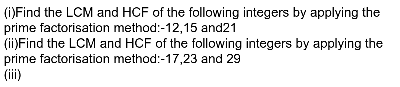 (i)Find the LCM and HCF of the following integers by applying the prime factorisation method:-12,15 and21  <br> (ii)Find the LCM and HCF of the following integers by applying the prime factorisation method:-17,23 and 29 <br> (iii)