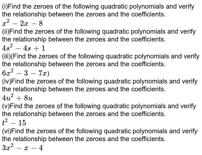 (i)Find the zeroes of the following quadratic polynomials and verify the relationship between the zeroes and the coefficients.<br>`x^2-2x-8` <br> (ii)Find the zeroes of the following quadratic polynomials and verify the relationship between the zeroes and the coefficients.<br>`4s^2-4s+1`  <br> (iii)(Find the zeroes of the following quadratic polynomials and verify the relationship between the zeroes and the coefficients.<br>`6x^2-3-7x`) <br> (iv)Find the zeroes of the following quadratic polynomials and verify the relationship between the zeroes and the coefficients.<br>`4u^2+8u` <br>(v)Find the zeroes of the following quadratic polynomials and verify the relationship between the zeroes and the coefficients.<br>`t^2-15` <br> (vi)Find the zeroes of the following quadratic polynomials and verify the relationship between the zeroes and the coefficients.<br>`3x^2-x-4`
