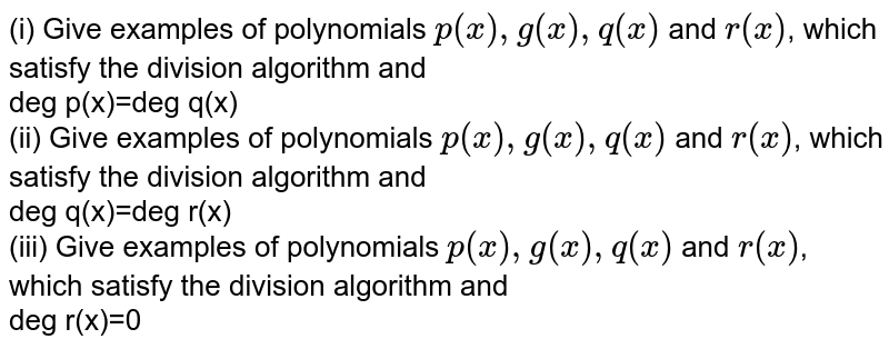 (i) Give examples of polynomials `p(x), g(x), q(x)` and `r(x)`, which satisfy the division algorithm and <br> deg  p(x)=deg  q(x) <br> (ii) Give examples of polynomials `p(x), g(x), q(x)` and `r(x)`, which satisfy the division algorithm and <br> deg  q(x)=deg  r(x) <br> (iii) Give examples of polynomials `p(x), g(x), q(x)` and `r(x)`, which satisfy the division algorithm and <br> deg  r(x)=0