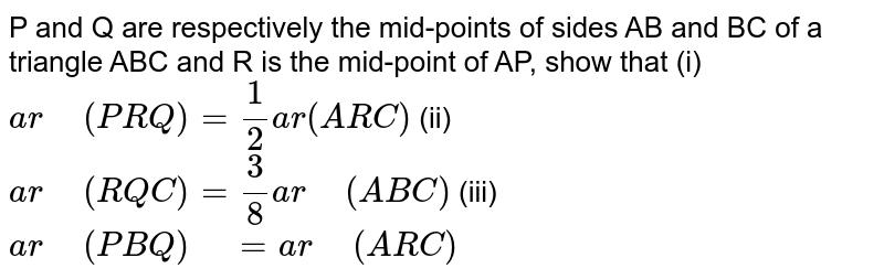 """P and Q are respectively   the mid-points of sides AB and BC of a triangle ABC and R is the   mid-point of AP, show that  (i) `a r"""" """"(P R Q)""""""""=1/2a r""""""""(A R C)`  (ii) `a r"""" """"(R Q C)""""""""=3/8a r"""" """"(A B C)`  (iii)   `a r"""" """"(P B Q)"""" """"=""""""""a r"""" """"(ARC)`"""