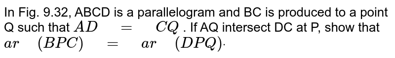 """In Fig. 9.32,   ABCD is a parallelogram and BC is produced to a point Q such that `A D""""\ """"=""""\ """"C Q` . If AQ intersect DC at P, show that `a r""""\ """"(B P C)""""\ """"=""""\ """"a r""""\ """"(D P Q)dot`"""