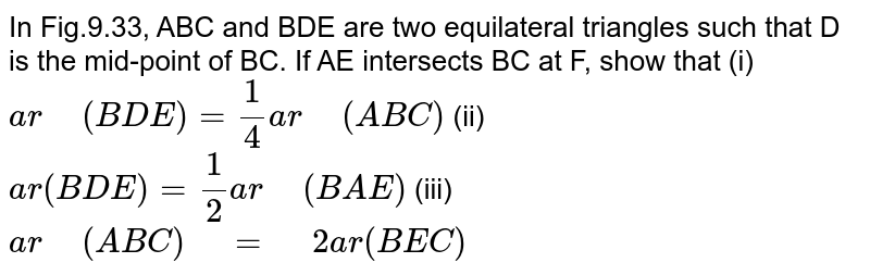 """In Fig.9.33,   ABC and BDE are two equilateral triangles such that D is the mid-point of BC.   If AE intersects BC at F, show that (i) `a r"""" """"(B D E)=1/4a r"""" """"(A B C)`  (ii) `a r""""""""(B D E)=1/2a r"""" """"(B A E)`  (iii) `a r"""" """"(A B C)"""" """"="""" """"2""""""""a r""""\ (BEC)`"""