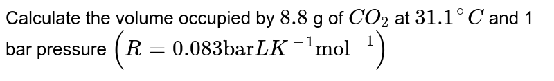 """Calculate the volume occupied by `8.8` og `CO_(2)` of at `31.1^(@)C` and 1 bar pressure `(R=0.083 """"bar"""" LK^(-1) """"mol""""^(-1))`"""