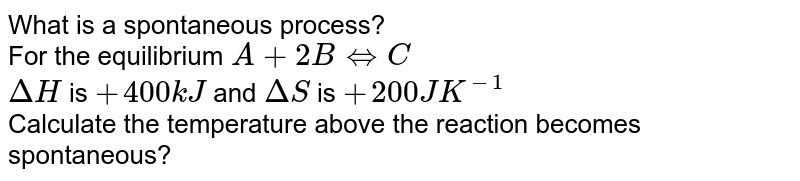 What is a spontaneous process? <br> For the equilibrium `A+2BhArrC` <br> `DeltaH` is `+400kJ` and `DeltaS` is `+200JK^(-1)` <br> Calculate the temperature above the reaction becomes spontaneous?