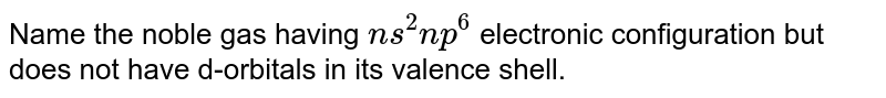 Name the noble gas having `ms^(2)np^(6)` electronic configuration but does not have d-orbitals in its valence shell.