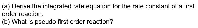 (a) Derive the integrated rate equation for the rate constant of a first order reaction.<br> (b) What is pseudo first order reaction?