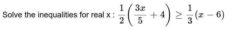 Solve the inequalities for real x :  `1/2((3x)/5+4)geq1/3(x-6)`