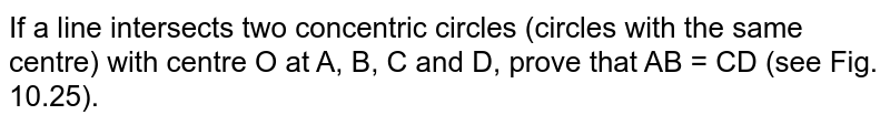If a line   intersects two concentric circles (circles with the same centre) with centre   O at A, B, C and D, prove that AB = CD (see Fig. 10.25).