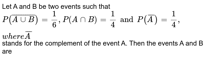 Let A and B be two events such that `P (bar(AuuB))=1/6, P(AnnB)=1/4and P(barA)=1/4,where barA` stands for the complement of the event A. Then the events A and B are